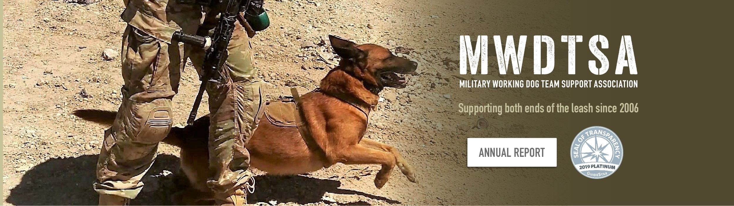"This image shows a handler releasing a military working dog, who is lunging into action. The words to the right of the image read, ""MWDTSA, Military Working Dog Team Support Association. Supporting both ends of the leash since 2006."" There are two button--one for MWDTSA's annual report and the other links to MWDTSA's GuideStar Platinum Seal profile."